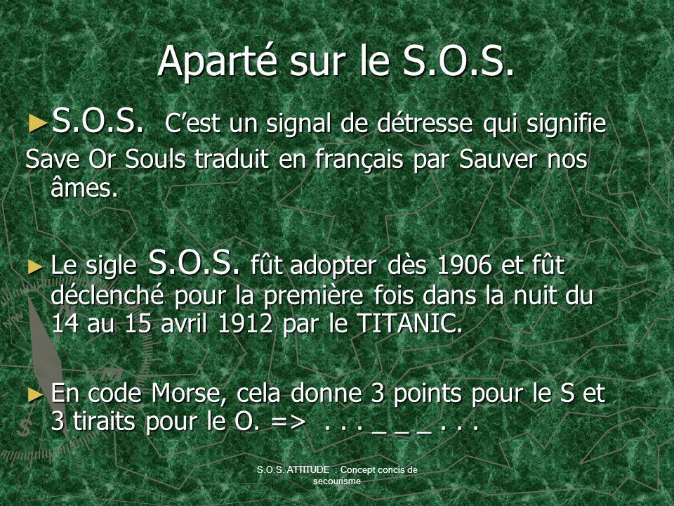 S.O.S. ATTITUDE : Concept concis de secourisme Aparté sur le S.O.S. S.O.S. Cest un signal de détresse qui signifie S.O.S. Cest un signal de détresse q