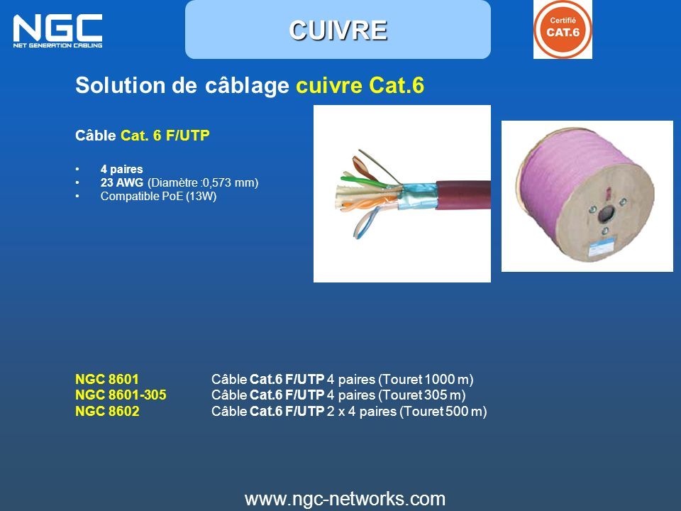 www.ngc-networks.com Solution de câblage cuivre Cat.6 Câble Cat. 6 F/UTP 4 paires 23 AWG (Diamètre :0,573 mm) Compatible PoE (13W) NGC 8601 Câble Cat.