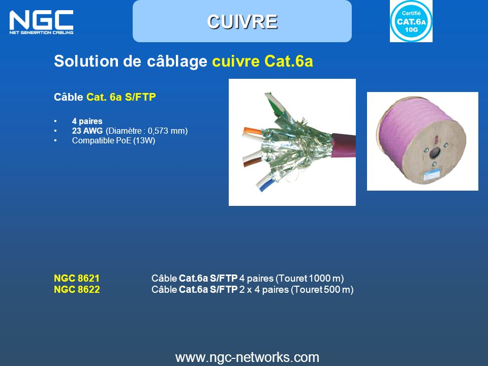 www.ngc-networks.com Solution de câblage cuivre Cat.6a Câble Cat. 6a S/FTP 4 paires 23 AWG (Diamètre : 0,573 mm) Compatible PoE (13W) NGC 8621 Câble C