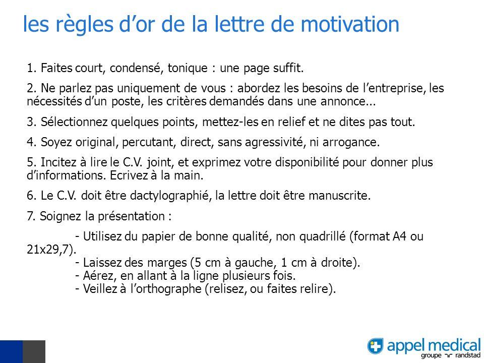 les règles dor de la lettre de motivation 1. Faites court, condensé, tonique : une page suffit. 2. Ne parlez pas uniquement de vous : abordez les beso