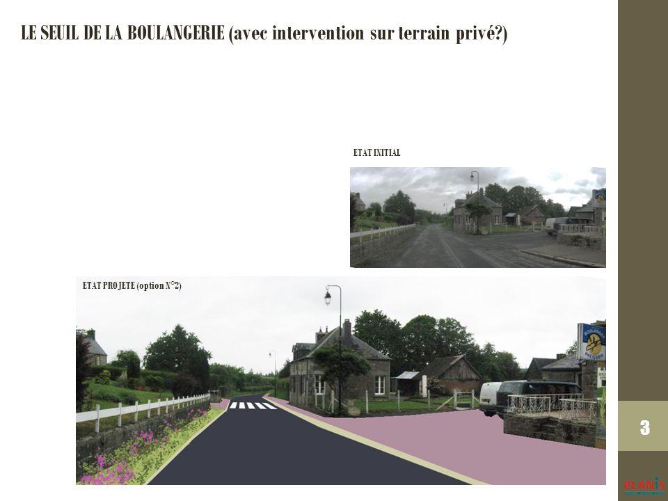 3 ETAT INITIAL LE SEUIL DE LA BOULANGERIE (avec intervention sur terrain privé ) ETAT PROJETE (option N°2)