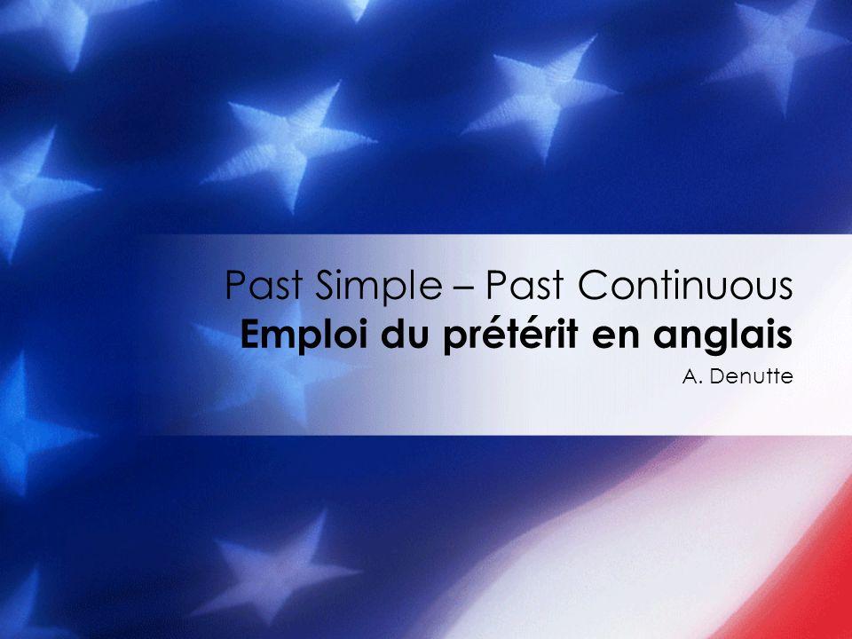 A. Denutte Past Simple – Past Continuous Emploi du prétérit en anglais