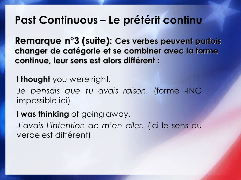 Past Continuous – Le prétérit continu I thought you were right. Je pensais que tu avais raison. (forme -ING impossible ici) I was thinking of going aw