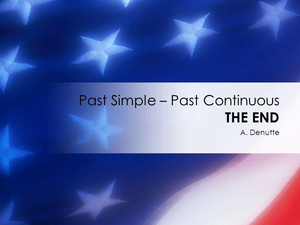 A. Denutte Past Simple – Past Continuous THE END