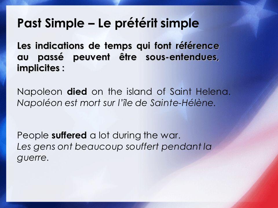 Past Simple – Le prétérit simple Les indications de temps qui font référence au passé peuvent être sous-entendues, implicites : Napoleon died on the i