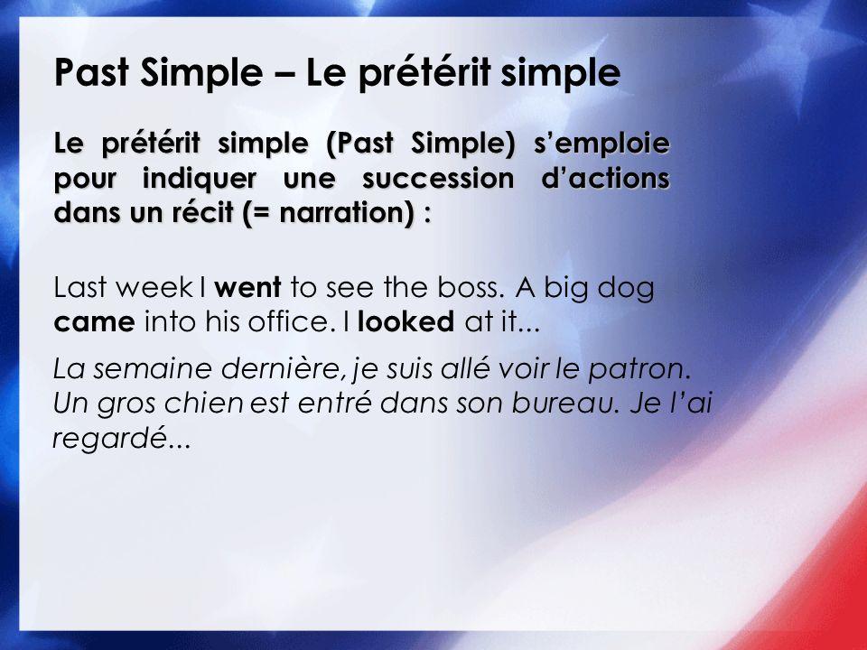 Past Simple – Le prétérit simple Le prétérit simple (Past Simple) semploie pour indiquer une succession dactions dans un récit (= narration) : Last we