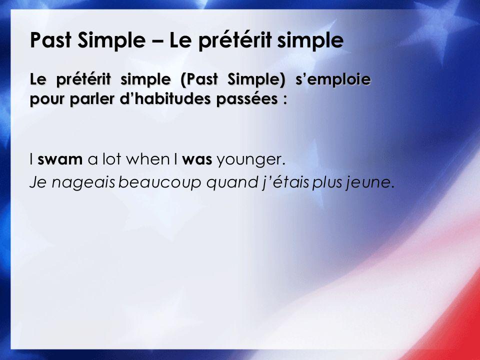 Past Simple – Le prétérit simple Le prétérit simple (Past Simple) semploie pour parler dhabitudes passées : I swam a lot when I was younger. Je nageai