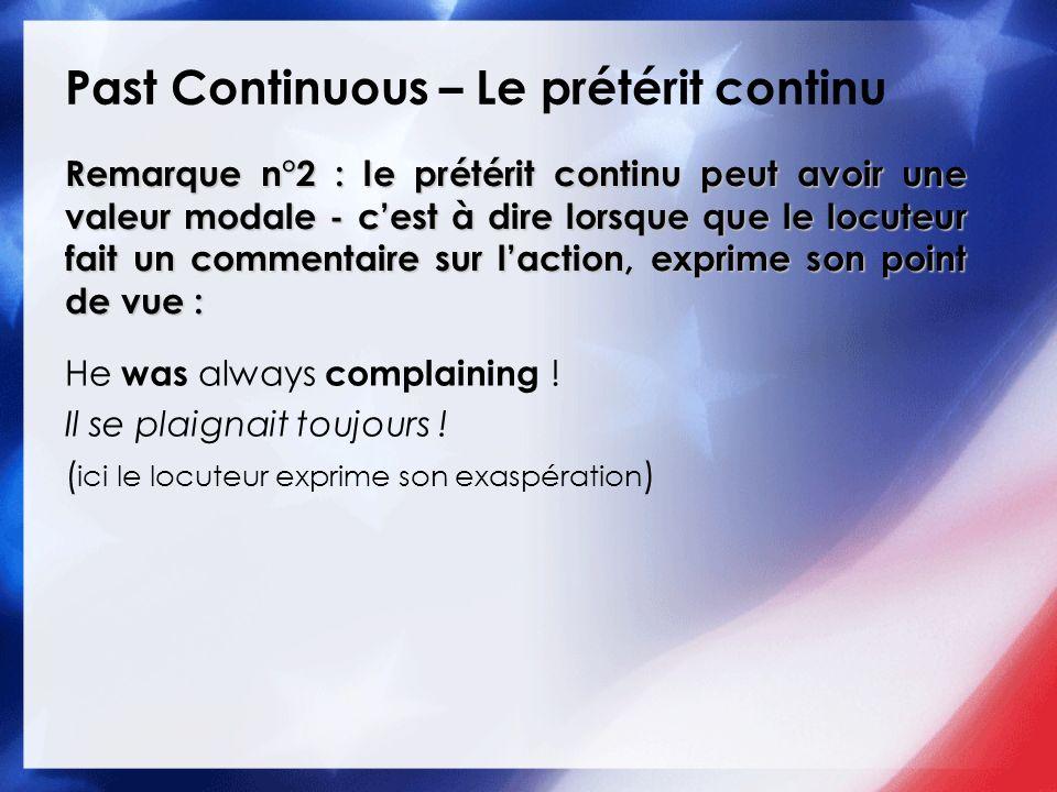 Past Continuous – Le prétérit continu He was always complaining ! Il se plaignait toujours ! ( ici le locuteur exprime son exaspération ) Remarque n°2
