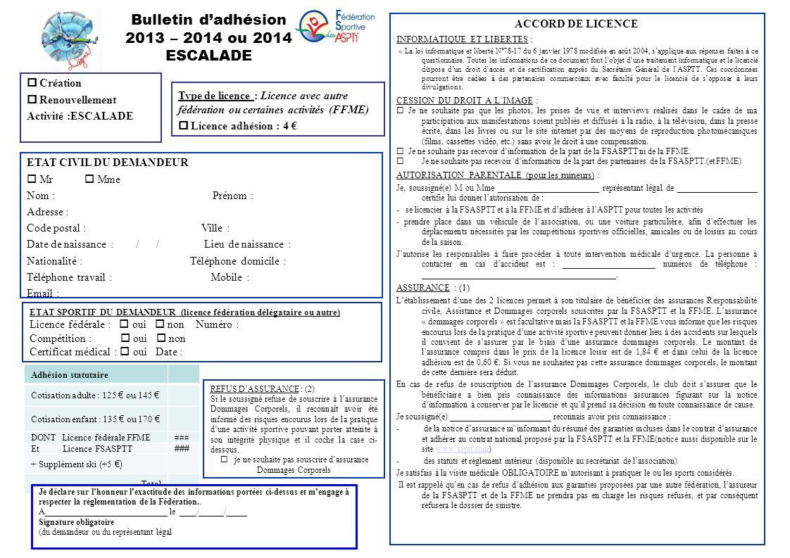 Bulletin dadhésion 2013 – 2014 ou 2014 ESCALADE Création Renouvellement Activité :ESCALADE ETAT CIVIL DU DEMANDEUR Mr Mme Nom : Prénom : Adresse : Code postal : Ville : Date de naissance : / / Lieu de naissance : Nationalité : Téléphone domicile : Téléphone travail : Mobile : Email : Type de licence : Licence avec autre fédération ou certaines activités (FFME) Licence adhésion : 4 ETAT SPORTIF DU DEMANDEUR (licence fédération délégataire ou autre) Licence fédérale : oui non Numéro : Compétition : oui non Certificat médical : oui Date : ACCORD DE LICENCE INFORMATIQUE ET LIBERTES : « La loi informatique et liberté N°78-17 du 6 janvier 1978 modifiée en août 2004, sapplique aux réponses faites à ce questionnaire.