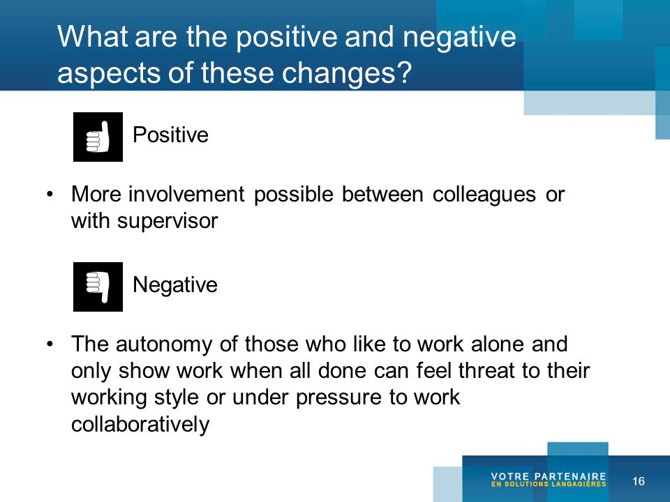 16 What are the positive and negative aspects of these changes? Positive More involvement possible between colleagues or with supervisor Negative The
