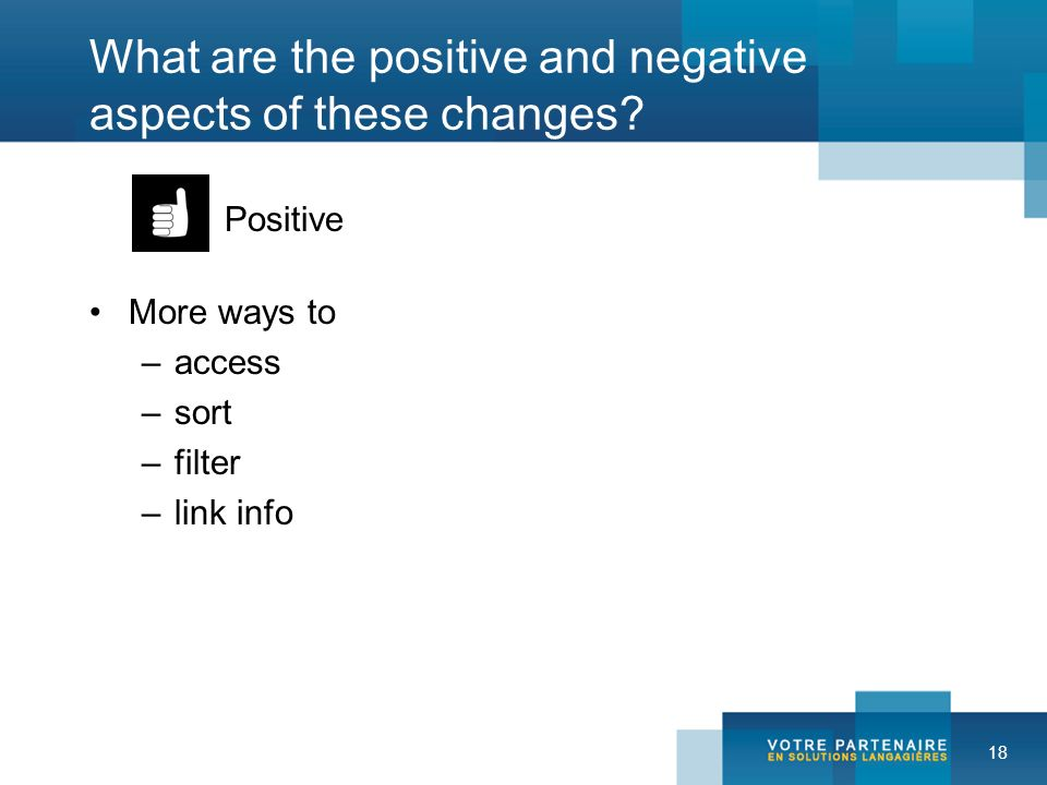 18 What are the positive and negative aspects of these changes? Positive More ways to –access –sort –filter –link info
