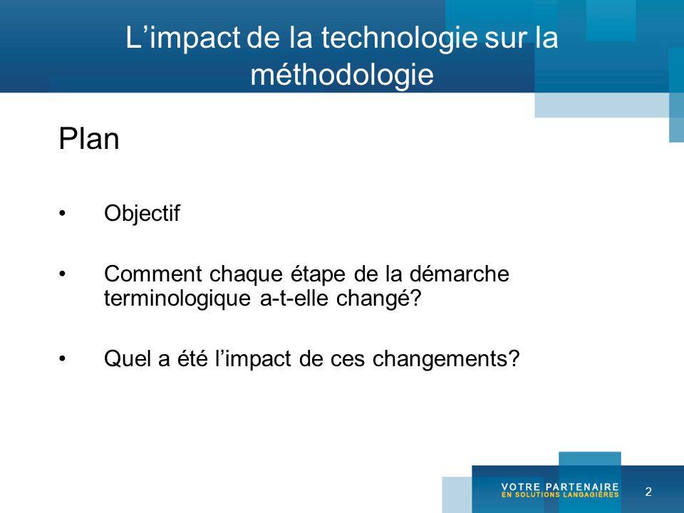 2 Limpact de la technologie sur la méthodologie Plan Objectif Comment chaque étape de la démarche terminologique a-t-elle changé? Quel a été limpact d