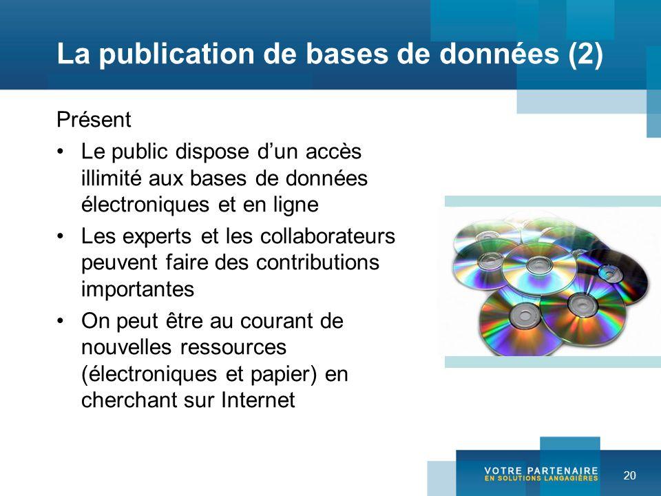 20 La publication de bases de données (2) Présent Le public dispose dun accès illimité aux bases de données électroniques et en ligne Les experts et l