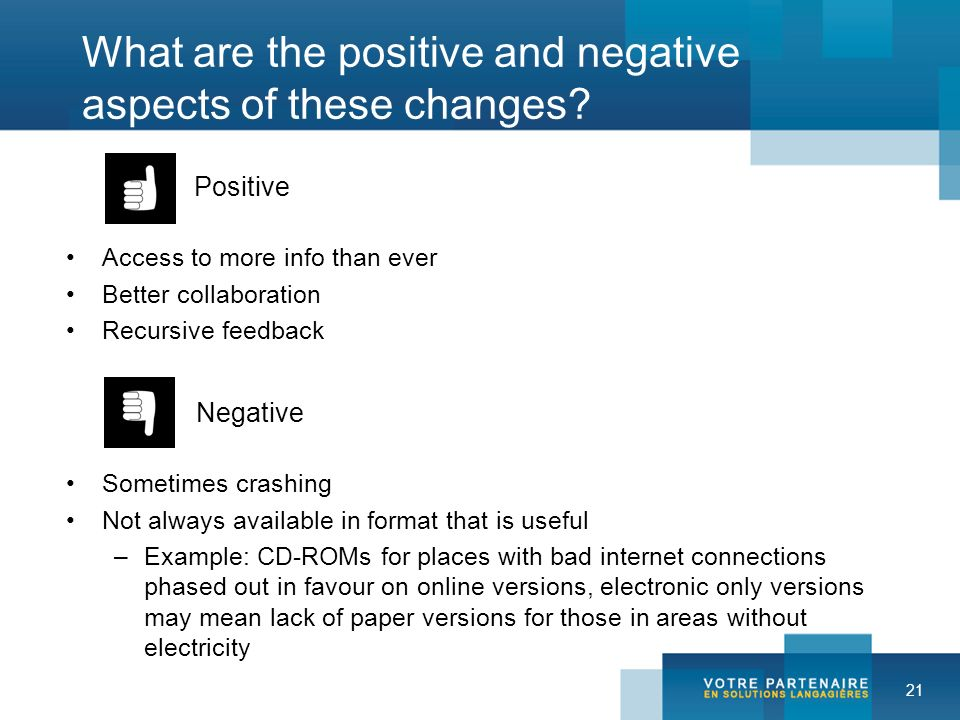 21 What are the positive and negative aspects of these changes? Positive Access to more info than ever Better collaboration Recursive feedback Negativ