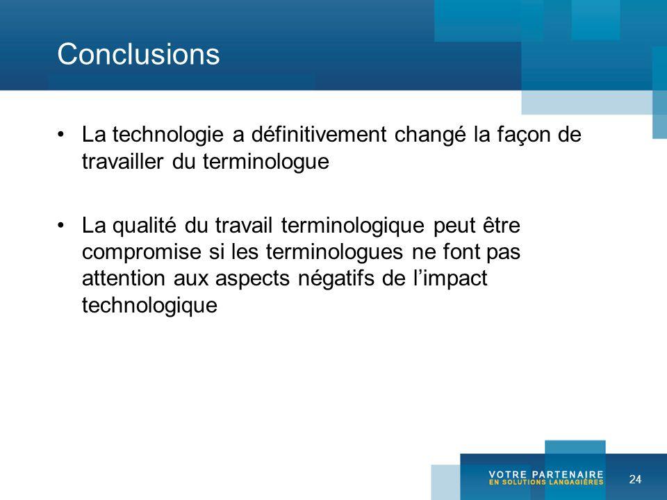 24 Conclusions La technologie a définitivement changé la façon de travailler du terminologue La qualité du travail terminologique peut être compromise si les terminologues ne font pas attention aux aspects négatifs de limpact technologique