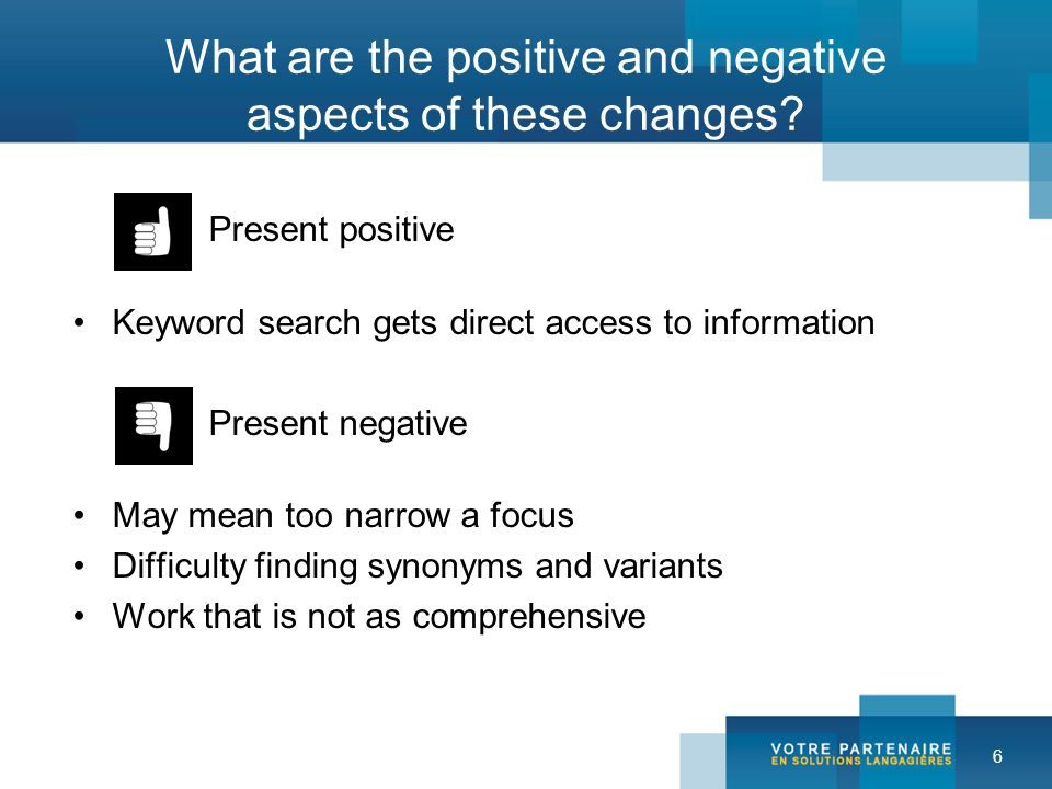 6 What are the positive and negative aspects of these changes? Present positive Keyword search gets direct access to information Present negative May