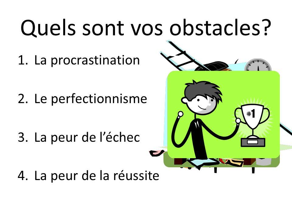 Quels sont vos obstacles? 1.La procrastination 2.Le perfectionnisme 3.La peur de léchec 4.La peur de la réussite