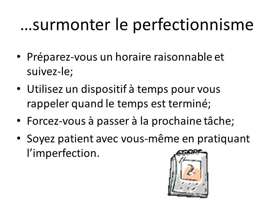 …surmonter le perfectionnisme Préparez-vous un horaire raisonnable et suivez-le; Utilisez un dispositif à temps pour vous rappeler quand le temps est terminé; Forcez-vous à passer à la prochaine tâche; Soyez patient avec vous-même en pratiquant limperfection.
