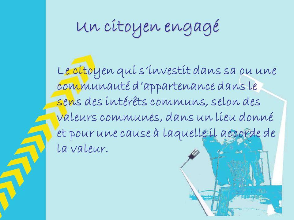 Un citoyen engagé Le citoyen qui sinvestit dans sa ou une communauté dappartenance dans le sens des intérêts communs, selon des valeurs communes, dans un lieu donné et pour une cause à laquelle il accorde de la valeur.