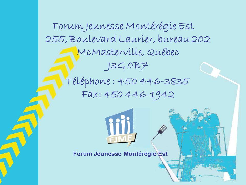 Forum Jeunesse Montérégie Est 255, Boulevard Laurier, bureau 202 McMasterville, Québec J3G 0B7 Téléphone : 450 446-3835 Fax: 450 446-1942 Forum Jeunesse Montérégie Est