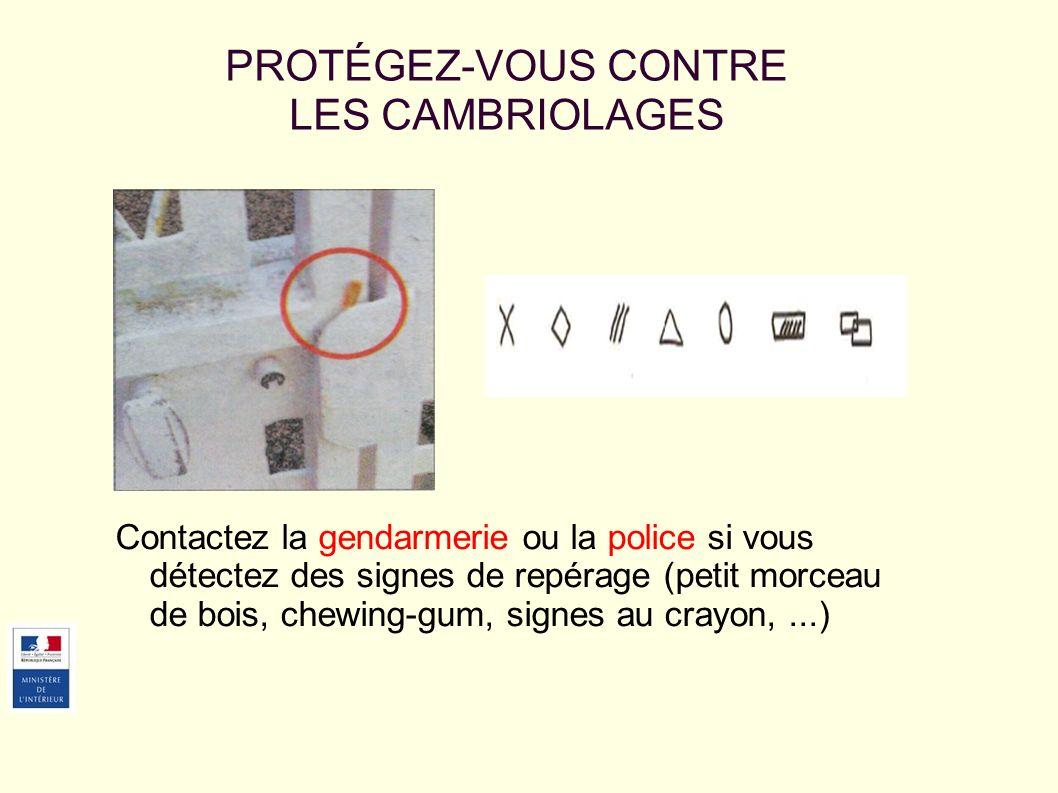 Contactez la gendarmerie ou la police si vous détectez des signes de repérage (petit morceau de bois, chewing-gum, signes au crayon,...) PROTÉGEZ-VOUS CONTRE LES CAMBRIOLAGES