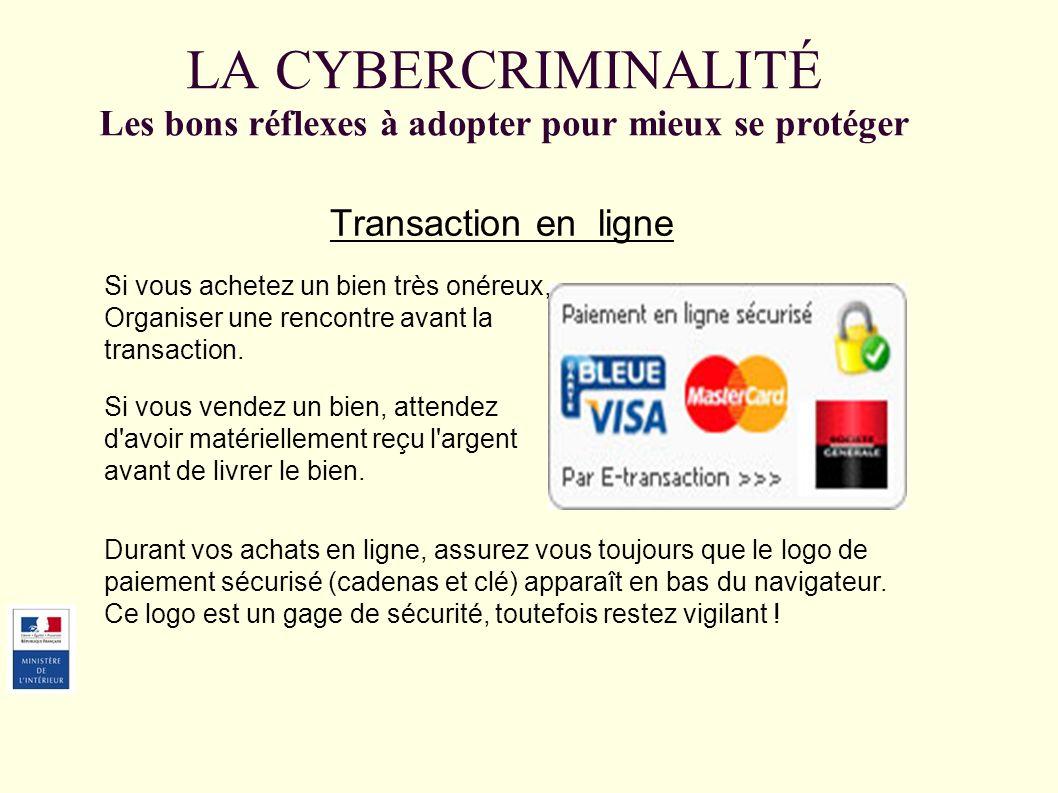 LA CYBERCRIMINALITÉ Les bons réflexes à adopter pour mieux se protéger Transaction en ligne Si vous achetez un bien très onéreux, Organiser une rencontre avant la transaction.