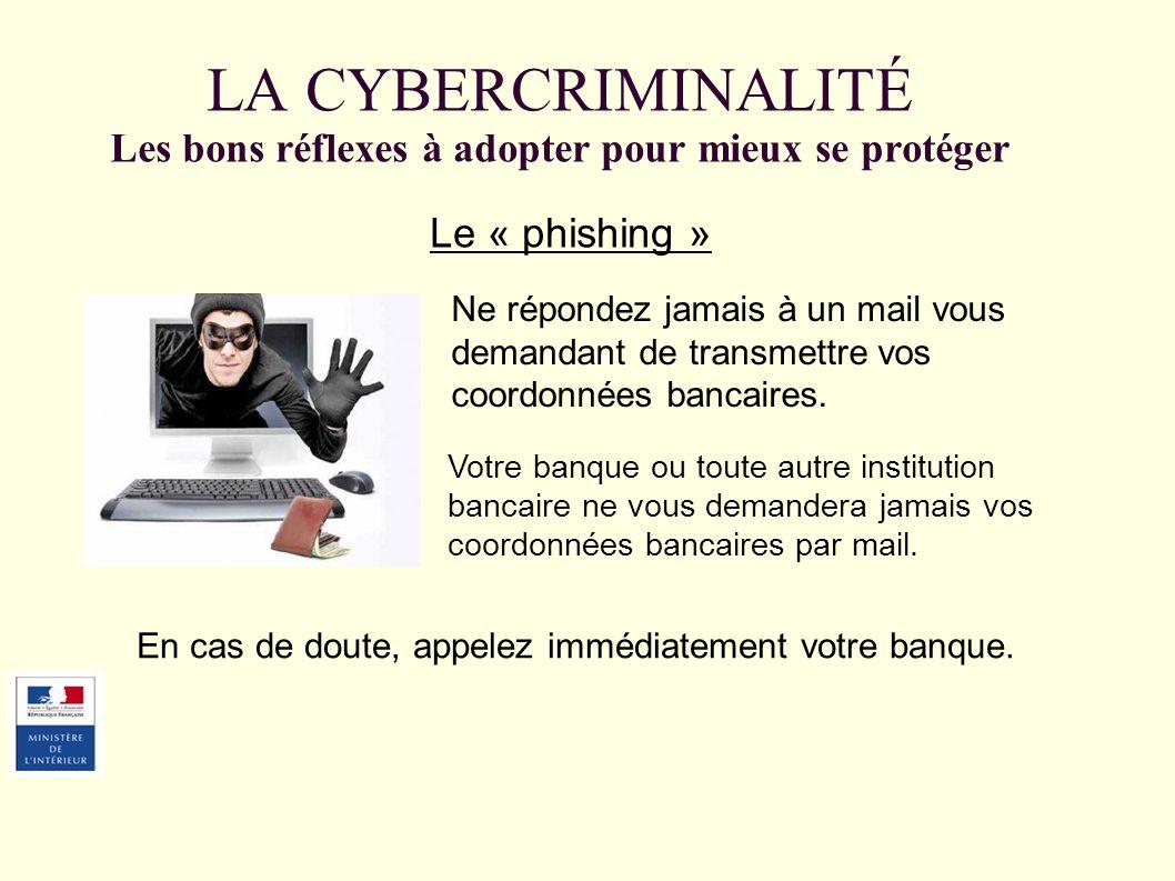 LA CYBERCRIMINALITÉ Les bons réflexes à adopter pour mieux se protéger Le « phishing » Ne répondez jamais à un mail vous demandant de transmettre vos coordonnées bancaires.