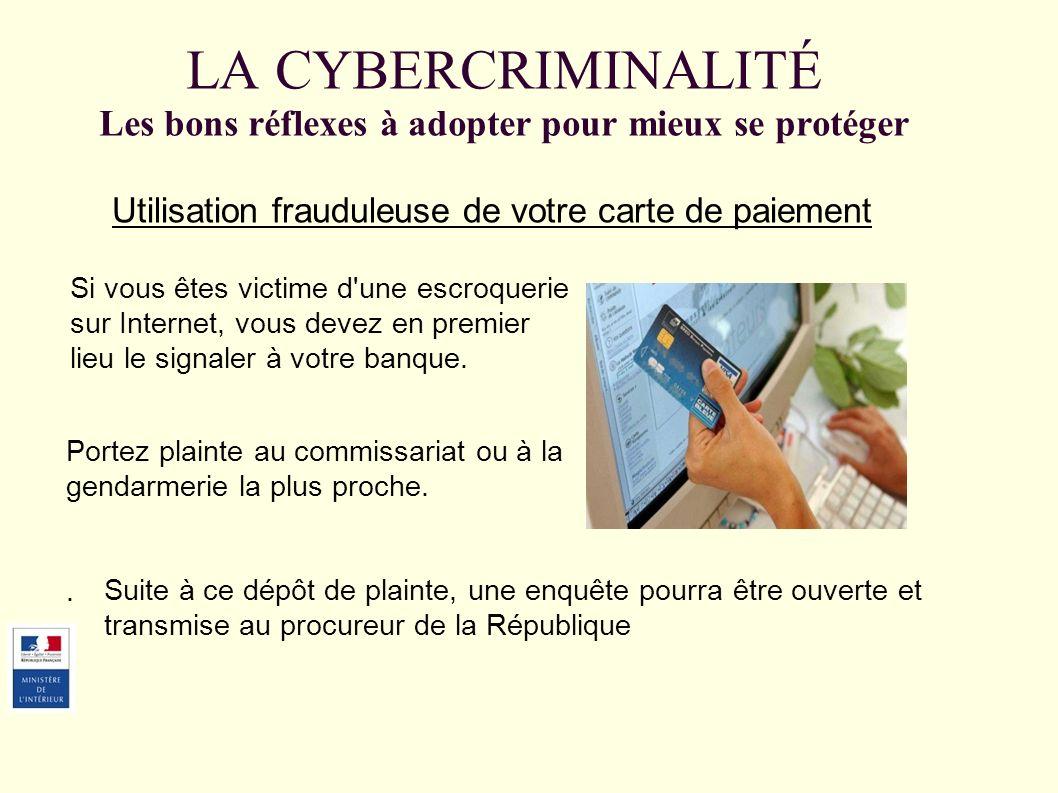 LA CYBERCRIMINALITÉ Les bons réflexes à adopter pour mieux se protéger Utilisation frauduleuse de votre carte de paiement Si vous êtes victime d une escroquerie sur Internet, vous devez en premier lieu le signaler à votre banque.