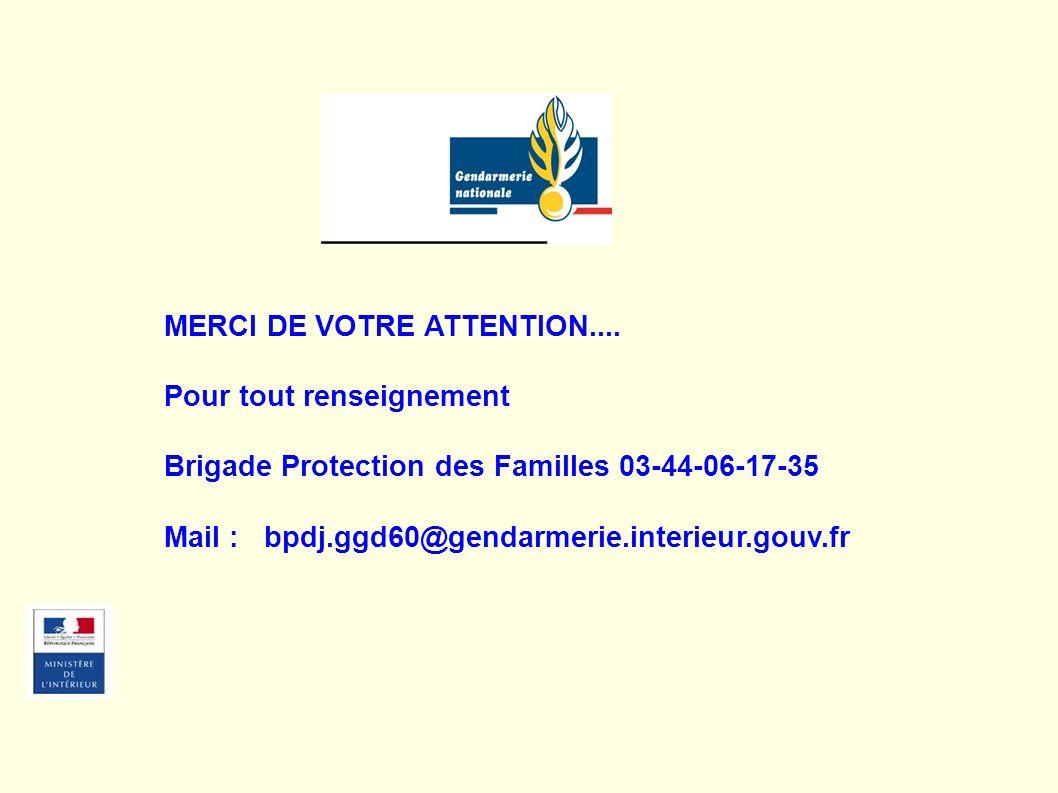 MERCI DE VOTRE ATTENTION.... Pour tout renseignement Brigade Protection des Familles 03-44-06-17-35 Mail : bpdj.ggd60@gendarmerie.interieur.gouv.fr