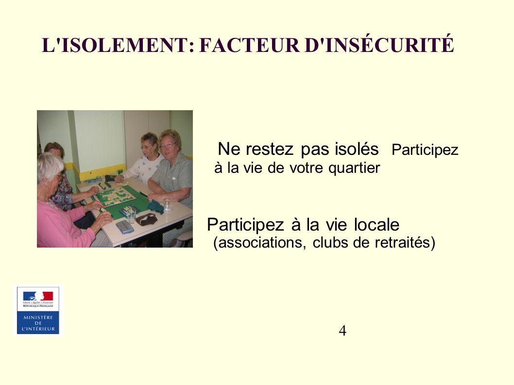 4 L ISOLEMENT: FACTEUR D INSÉCURITÉ Participez à la vie locale (associations, clubs de retraités) Ne restez pas isolés Participez à la vie de votre quartier