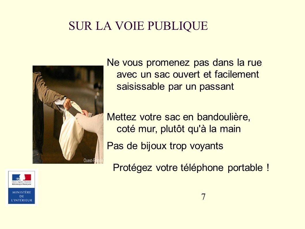 7 Ne vous promenez pas dans la rue avec un sac ouvert et facilement saisissable par un passant SUR LA VOIE PUBLIQUE Mettez votre sac en bandoulière, coté mur, plutôt qu à la main Pas de bijoux trop voyants Protégez votre téléphone portable !