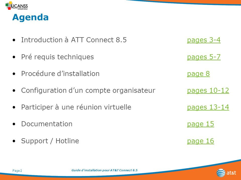 Guide dinstallation pour AT&T Connect 8.5 Page 2 Agenda Introduction à ATT Connect 8.5pages 3-4pages 3-4 Pré requis techniquespages 5-7pages 5-7 Procédure dinstallationpage 8page 8 Configuration dun compte organisateurpages 10-12pages 10-12 Participer à une réunion virtuellepages 13-14pages 13-14 Documentationpage 15page 15 Support / Hotlinepage 16page 16
