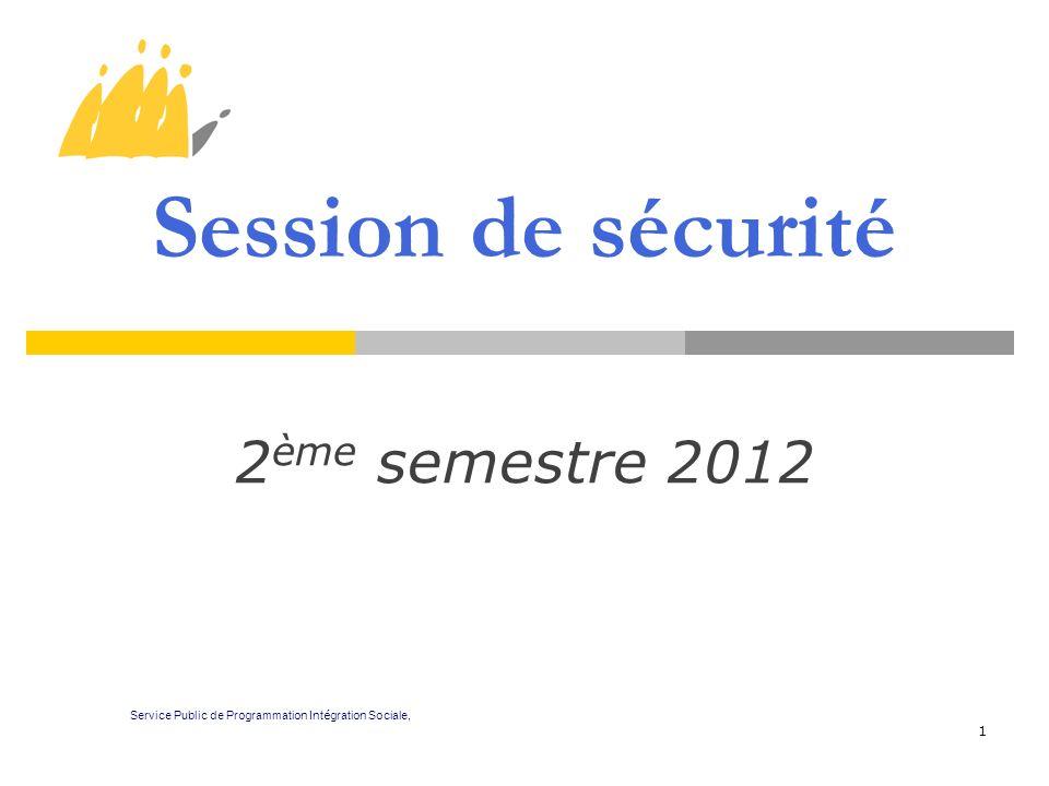 1 Session de sécurité 2 ème semestre 2012 Service Public de Programmation Int é gration Sociale,