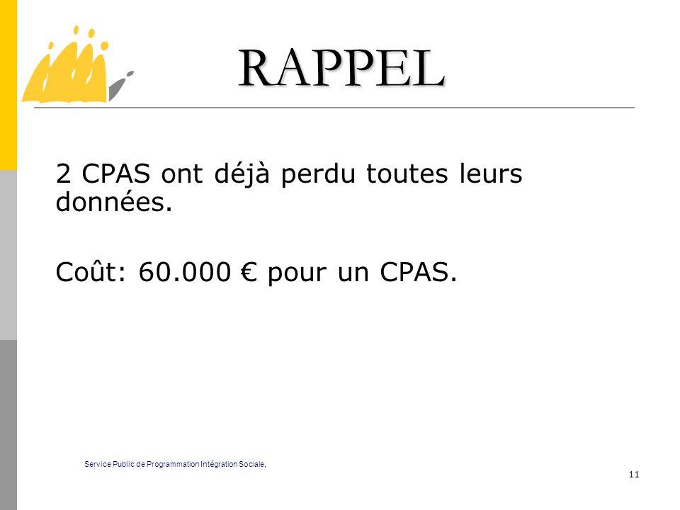11 RAPPEL 2 CPAS ont déjà perdu toutes leurs données. Coût: 60.000 pour un CPAS. Service Public de Programmation Int é gration Sociale,