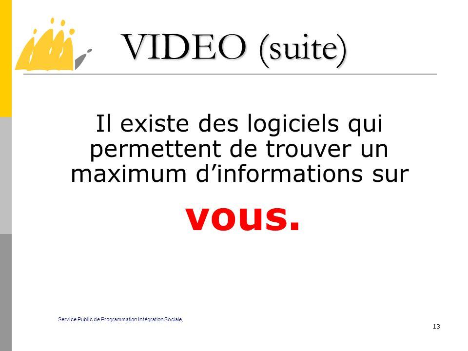 13 VIDEO (suite) Il existe des logiciels qui permettent de trouver un maximum dinformations sur vous. Service Public de Programmation Int é gration So