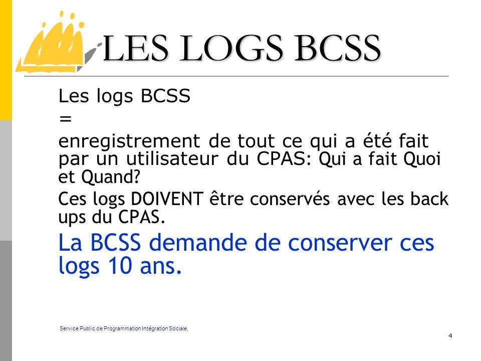 4 LES LOGS BCSS Les logs BCSS = enregistrement de tout ce qui a été fait par un utilisateur du CPAS : Qui a fait Quoi et Quand? Ces logs DOIVENT être