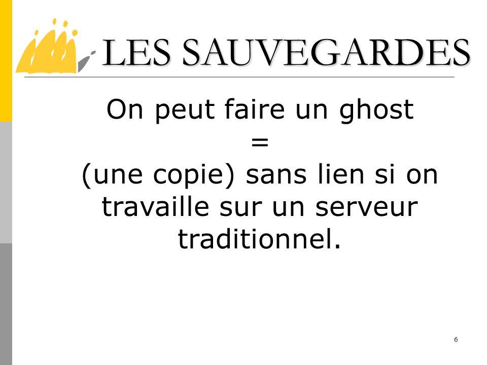 6 LES SAUVEGARDES LES SAUVEGARDES On peut faire un ghost = (une copie) sans lien si on travaille sur un serveur traditionnel.