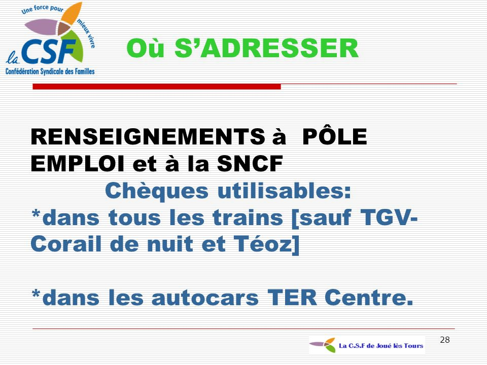 28 Où SADRESSER RENSEIGNEMENTS à PÔLE EMPLOI et à la SNCF Chèques utilisables: *dans tous les trains [sauf TGV- Corail de nuit et Téoz] *dans les auto