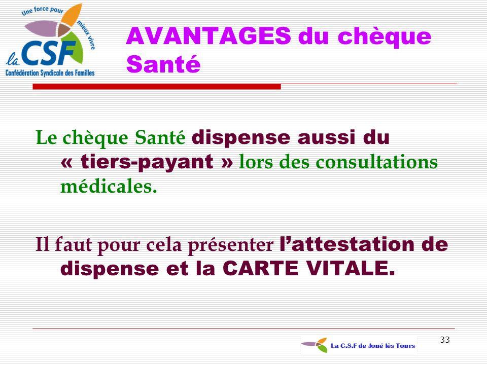 33 AVANTAGES du chèque Santé Le chèque Santé dispense aussi du « tiers-payant » lors des consultations médicales. Il faut pour cela présenter lattesta