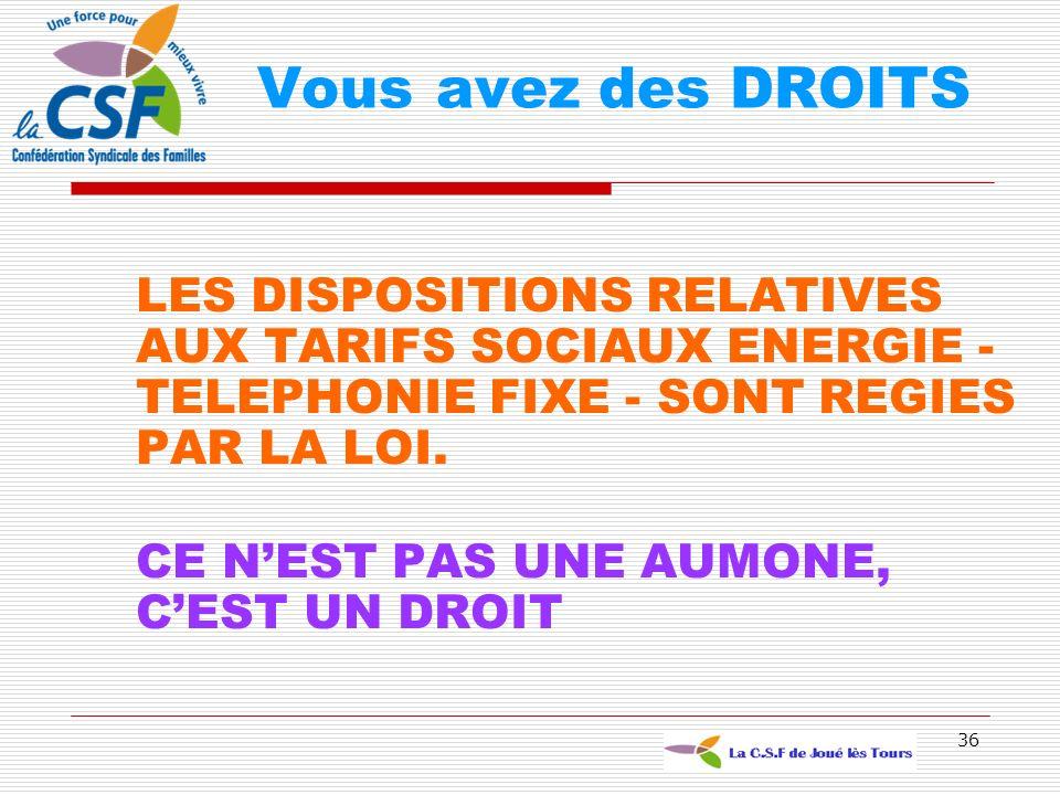 36 LES DISPOSITIONS RELATIVES AUX TARIFS SOCIAUX ENERGIE - TELEPHONIE FIXE - SONT REGIES PAR LA LOI. CE NEST PAS UNE AUMONE, CEST UN DROIT Vous avez d