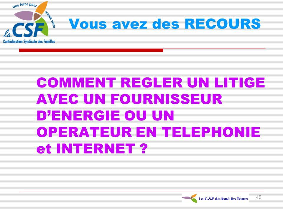 40 COMMENT REGLER UN LITIGE AVEC UN FOURNISSEUR DENERGIE OU UN OPERATEUR EN TELEPHONIE et INTERNET ? Vous avez des RECOURS