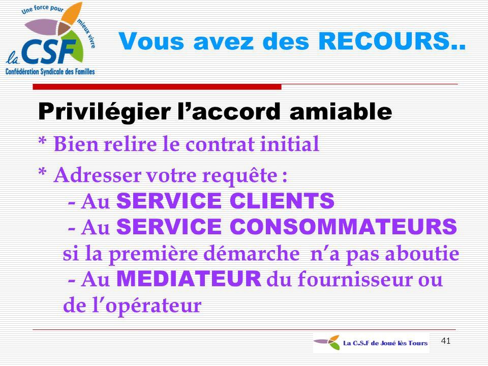 41 Privilégier laccord amiable * Bien relire le contrat initial * Adresser votre requête : - Au SERVICE CLIENTS - Au SERVICE CONSOMMATEURS si la premi