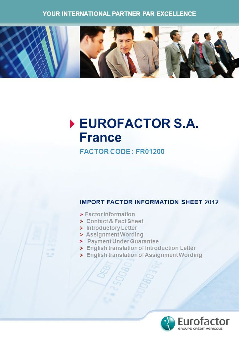 EUROFACTOR S.A. France FACTOR CODE : FR01200 IMPORT FACTOR INFORMATION SHEET 2012 Factor Information Contact & Fact Sheet Introductory Letter Assignme