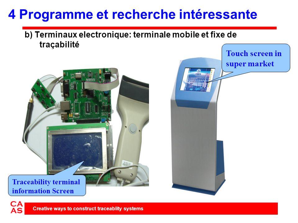 b) Terminaux electronique: terminale mobile et fixe de traçabilité Creative ways to construct traceablity systems Touch screen in super market Traceability terminal information Screen 4 Programme et recherche intéressante