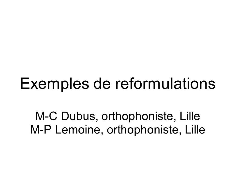 Exemples de reformulations M-C Dubus, orthophoniste, Lille M-P Lemoine, orthophoniste, Lille