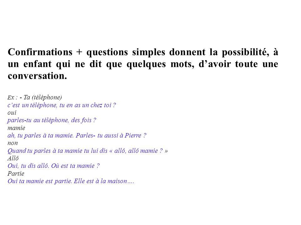 Confirmations + questions simples donnent la possibilité, à un enfant qui ne dit que quelques mots, davoir toute une conversation. E x : - Ta (télépho