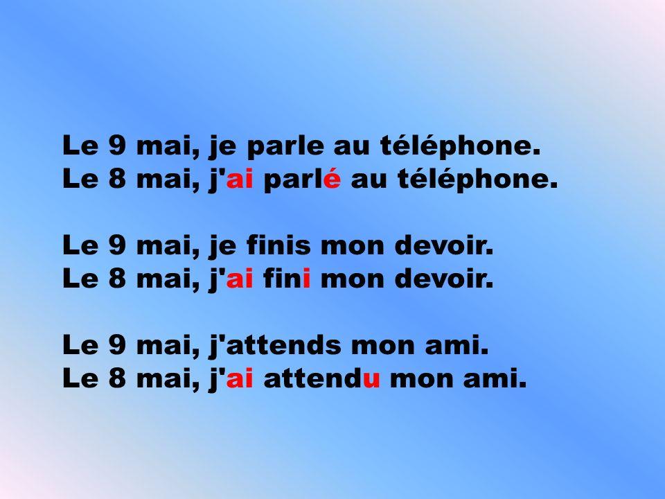 Le 9 mai, je parle au téléphone. Le 8 mai, j'ai parlé au téléphone. Le 9 mai, je finis mon devoir. Le 8 mai, j'ai fini mon devoir. Le 9 mai, j'attends