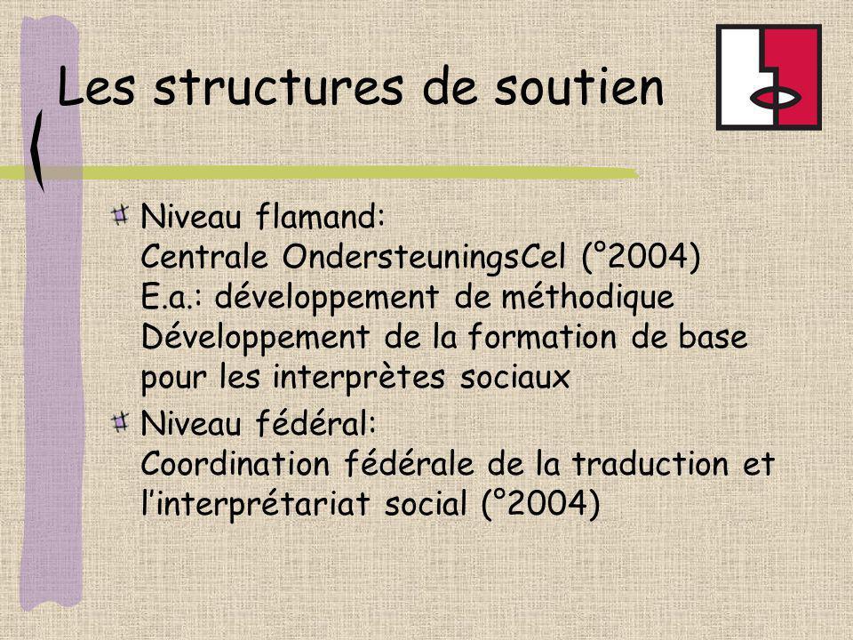 Les structures de soutien Niveau flamand: Centrale OndersteuningsCel (°2004) E.a.: développement de méthodique Développement de la formation de base pour les interprètes sociaux Niveau fédéral: Coordination fédérale de la traduction et linterprétariat social (°2004)