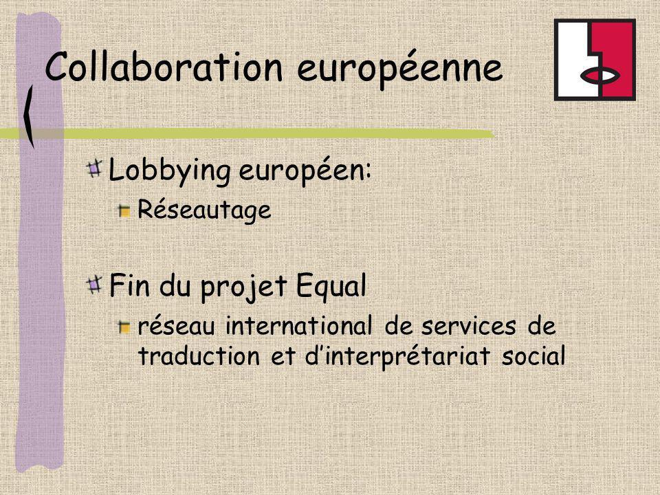 Collaboration européenne Lobbying européen: Réseautage Fin du projet Equal réseau international de services de traduction et dinterprétariat social