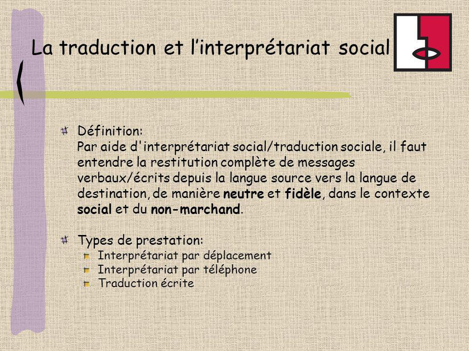 La traduction et linterprétariat social Définition: Par aide d interprétariat social/traduction sociale, il faut entendre la restitution complète de messages verbaux/écrits depuis la langue source vers la langue de destination, de manière neutre et fidèle, dans le contexte social et du non-marchand.